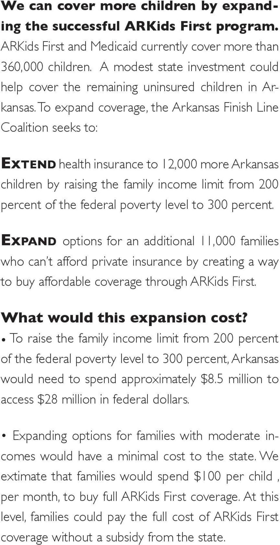 To expand coverage, the Arkansas Finish Line Coalition seeks to: Ex t e n d health insurance to 12,000 more Arkansas children by raising the family income limit from 200 percent of the federal