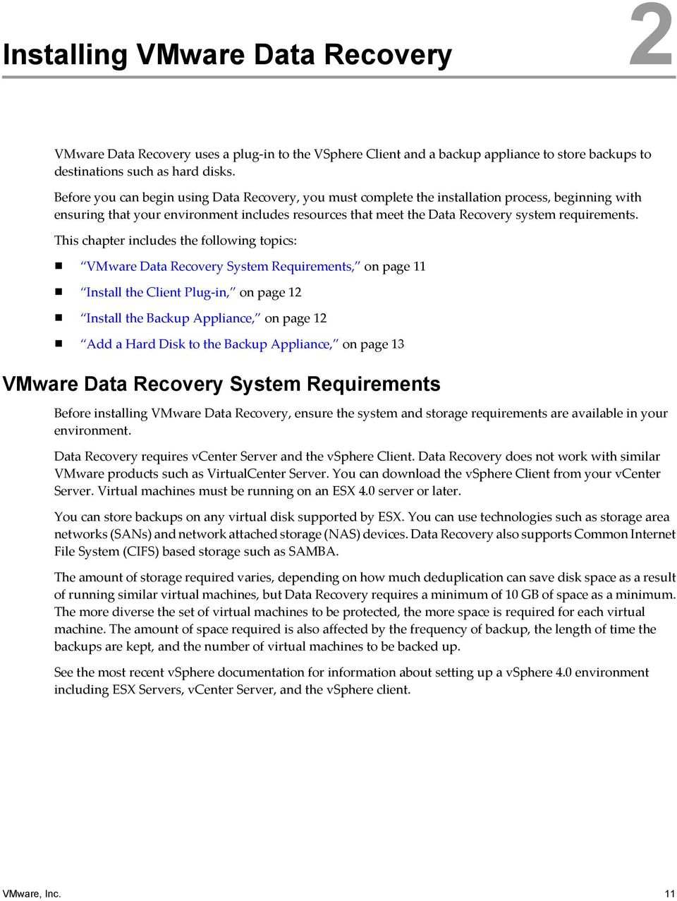 This chapter includes the following topics: VMware Data Recovery System Requirements, on page 11 Install the Client Plug-in, on page 12 Install the Backup Appliance, on page 12 Add a Hard Disk to the