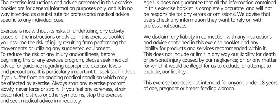 In undertaking any activity based on the instructions or advice in this exercise booklet, you assume the risk of injury resulting from performing the movements or utilizing any suggested equipment.