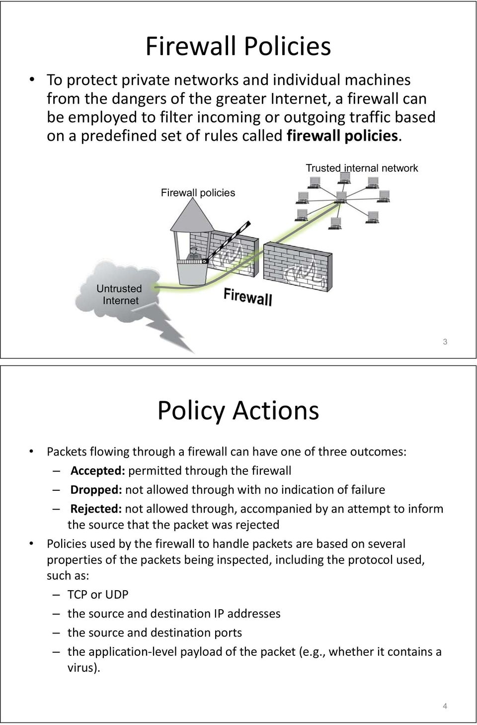 Firewall policies Trusted internal network Untrusted Internetet 3 Policy Actions Packets flowing through a firewall can have one of three outcomes: Accepted: permitted through the firewall Dropped: