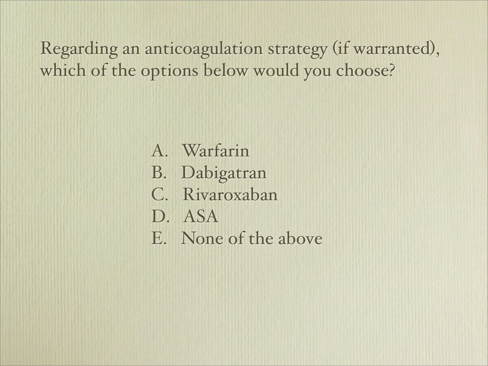 would you choose? A. Warfarin B.