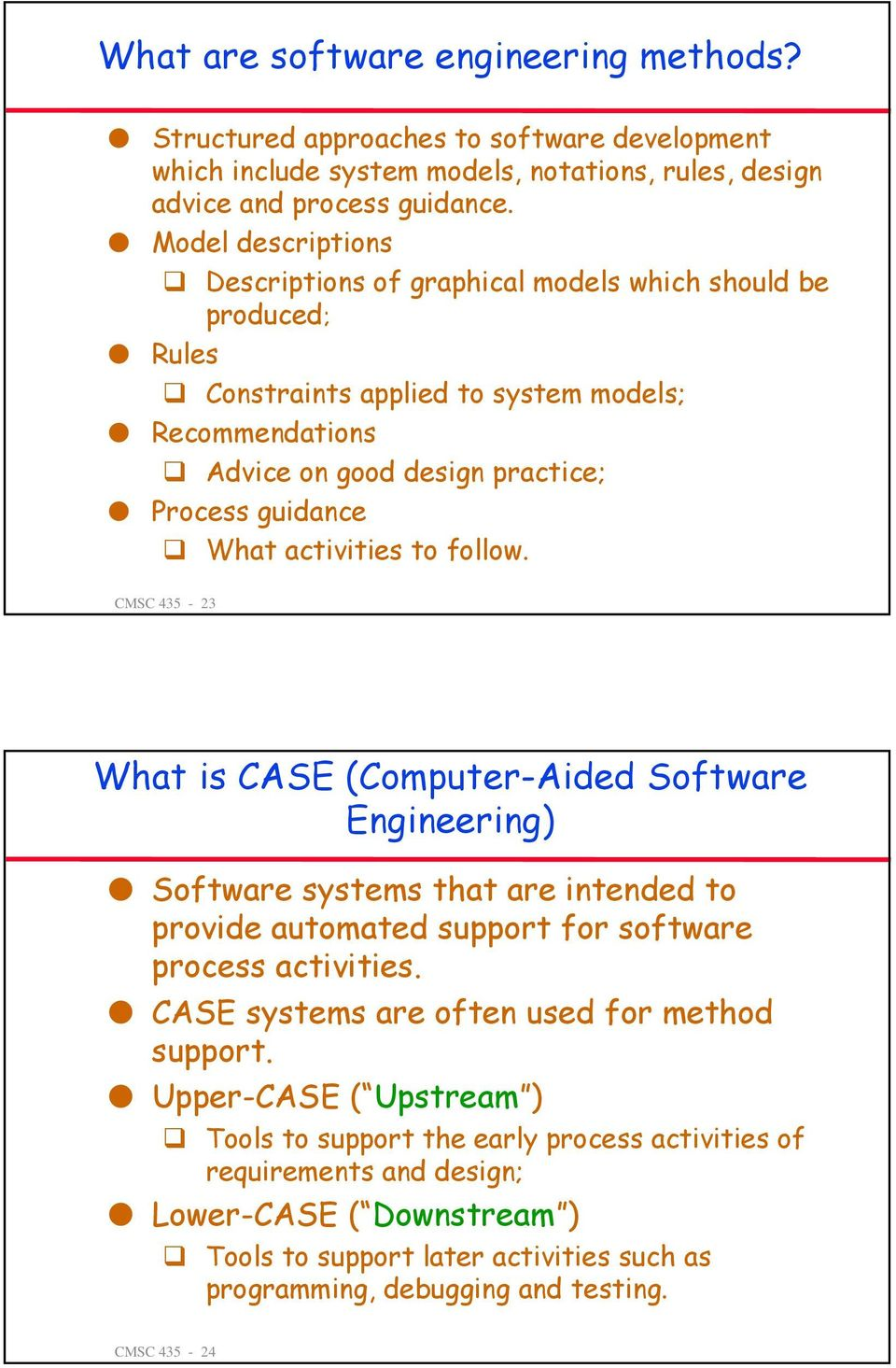 activities to follow. CMSC 435-23 What is CASE (Computer-Aided Software Engineering) Software systems that are intended to provide automated support for software process activities.