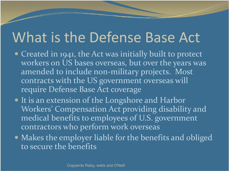 Most contracts with the US government overseas will require Defense Base Act coverage It is an extension of the Longshore and