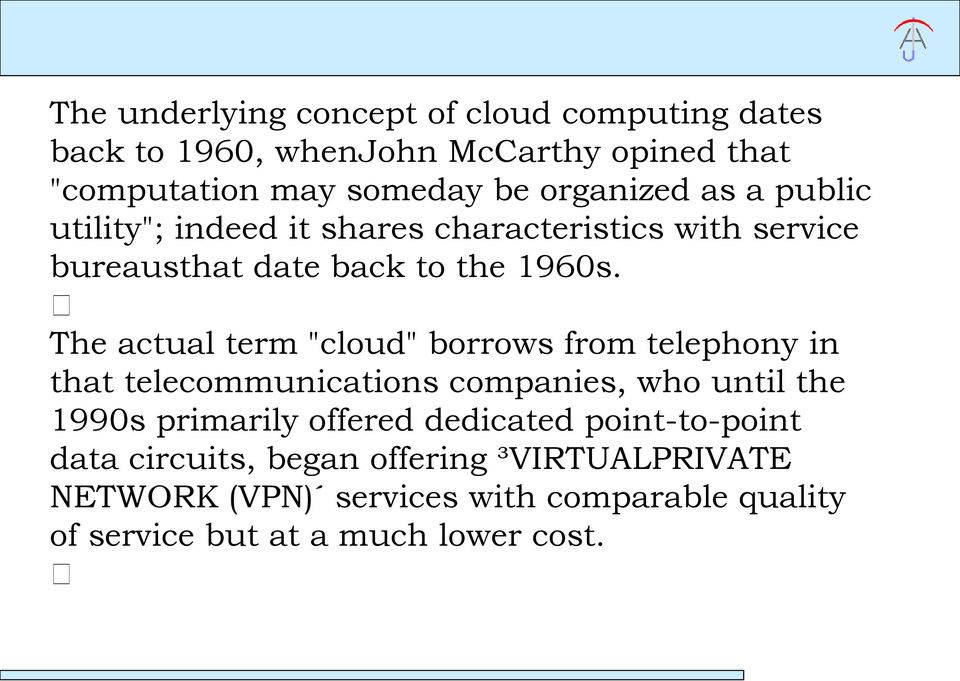"The actual term ""cloud"" borrows from telephony in that telecommunications companies, who until the 1990s primarily offered"