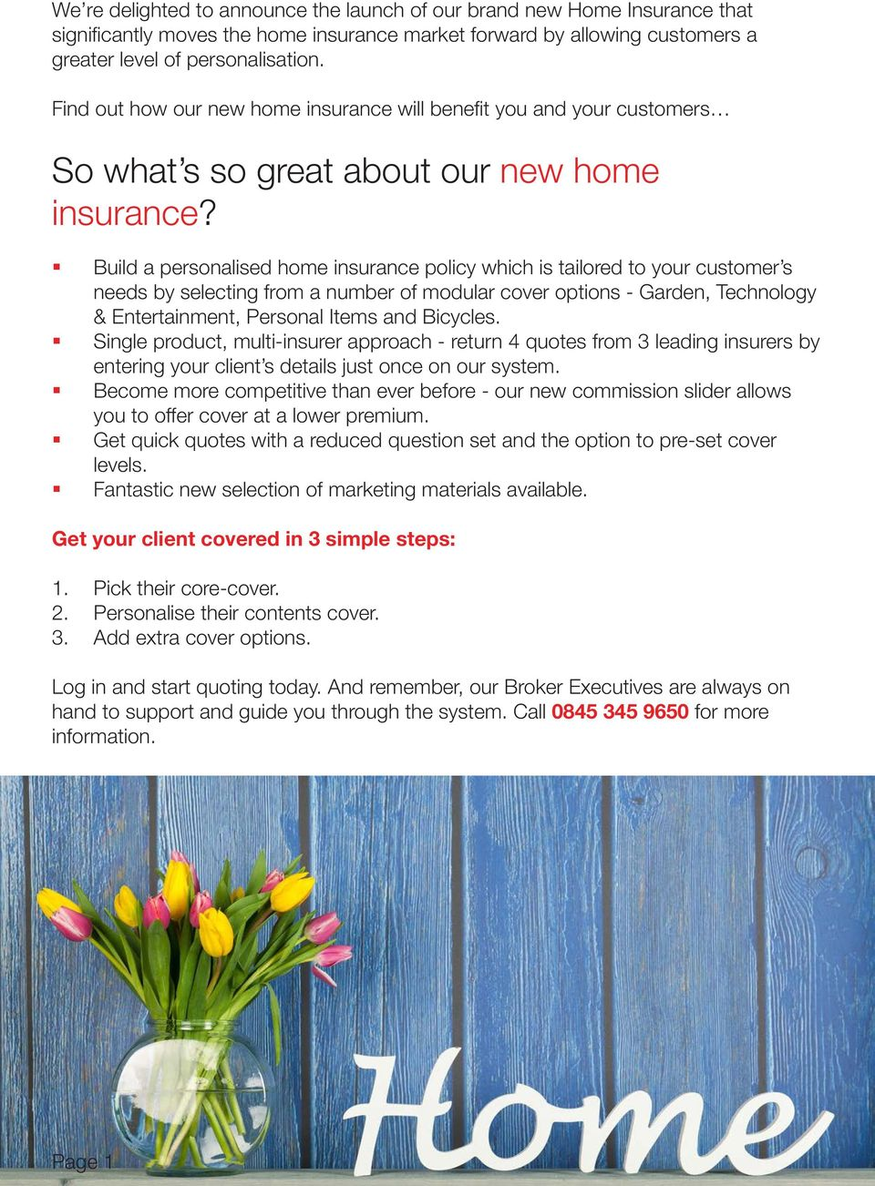 Build a personalised home insurance policy which is tailored to your customer s needs by selecting from a number of modular cover options - Garden, Technology & Entertainment, Personal Items and
