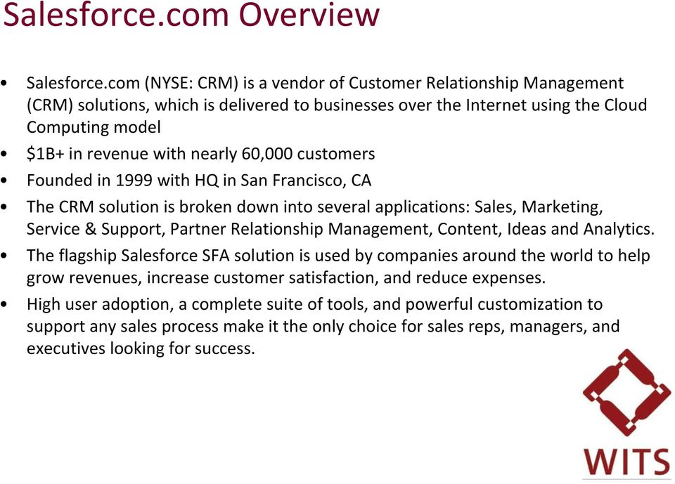 60,000 customers Founded in 1999 with HQ in San Francisco, CA The CRM solution is broken down into several applications: Sales, Marketing, Service & Support, Partner Relationship Management,