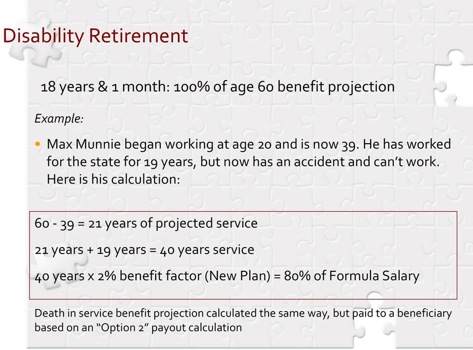 Here is his calculation: 60-39 = 21 years of projected service 21 years + 19 years = 40 years service 40 years x 2% benefit