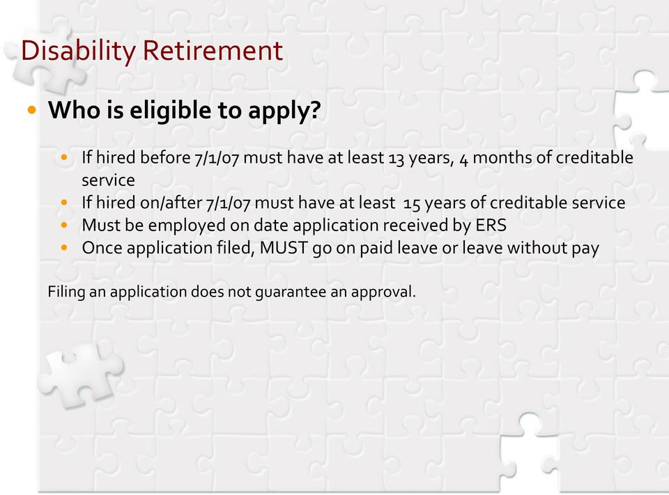 on/after 7/1/07 must have at least 15 years of creditable service Must be employed on date