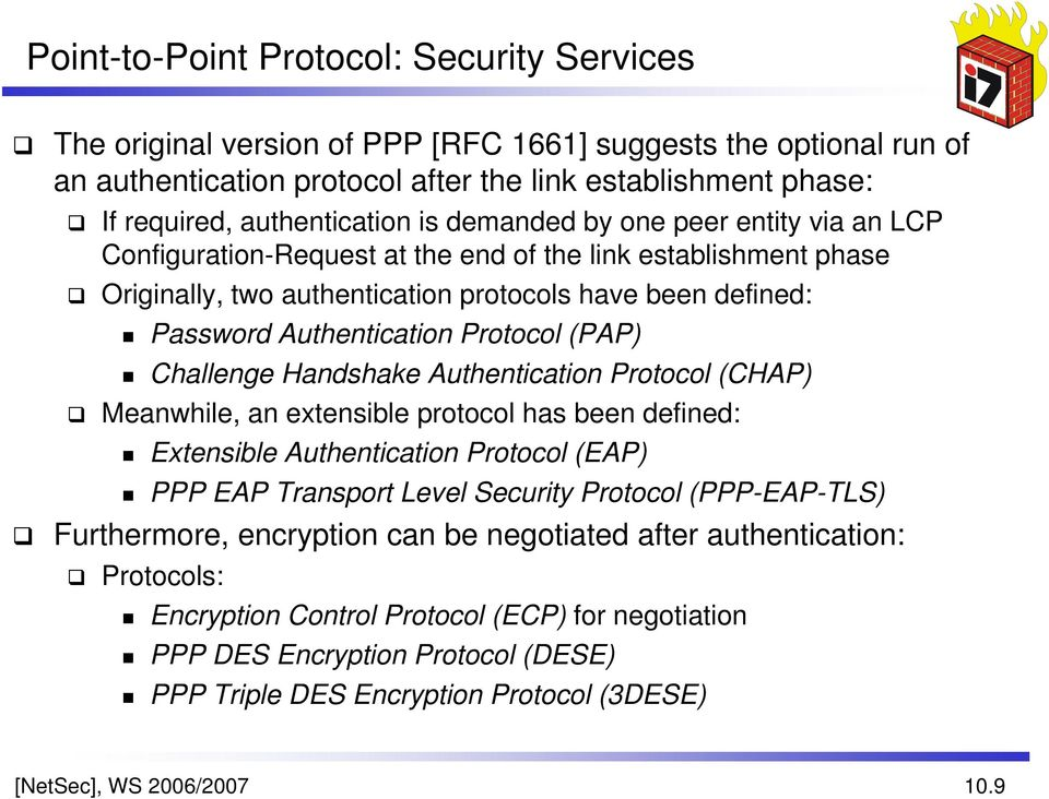 Authentication Protocol (PAP) Challenge Handshake Authentication Protocol (CHAP) Meanwhile, an extensible protocol has been defined: Extensible Authentication Protocol (EAP) PPP EAP Transport Level