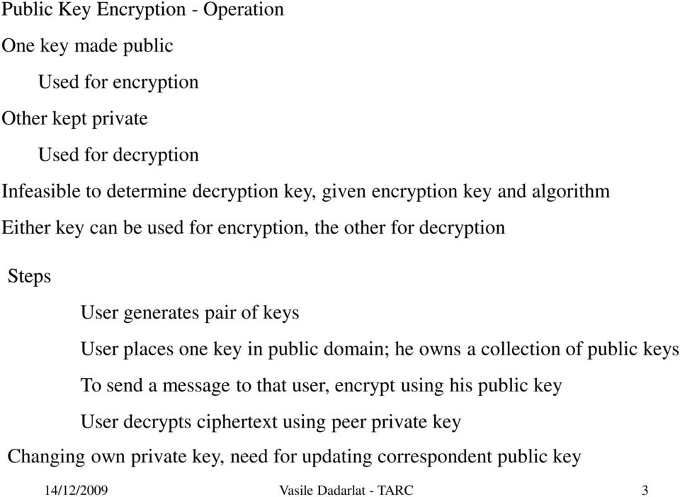 keys User places one key in public domain; he owns a collection of public keys To send a message to that user, encrypt using his public key