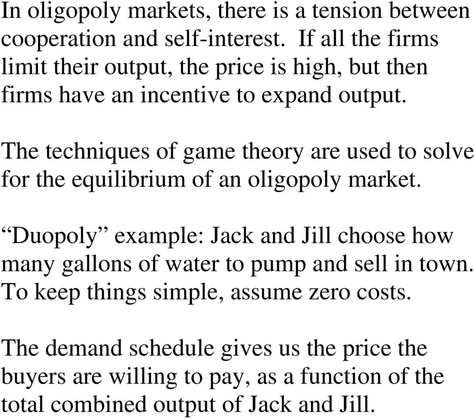 The techniques of game theory are used to solve for the equilibrium of an oligopoly market.