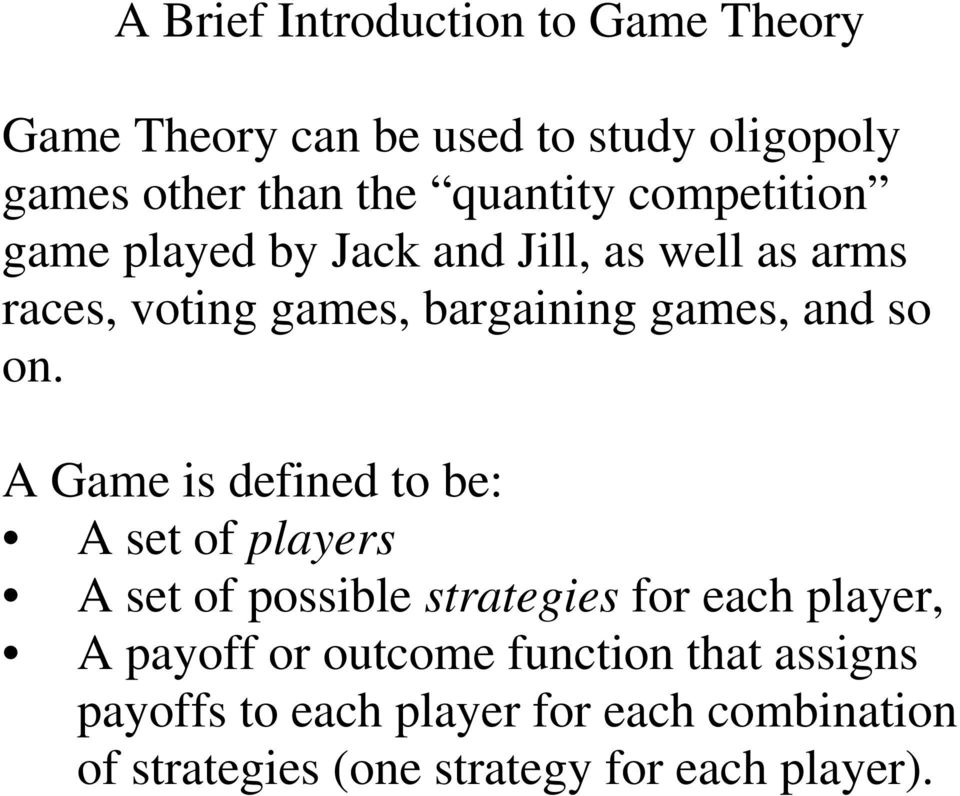 A Game is defined to be: A set of players A set of possible strategies for each player, A payoff or outcome