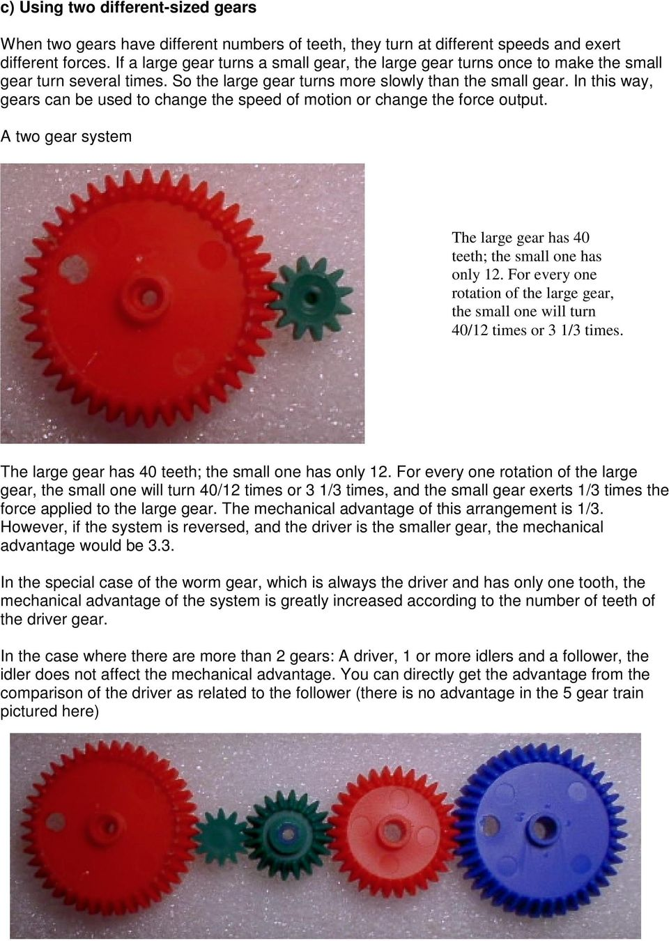 In this way, gears can be used to change the speed of motion or change the force output. A two gear system The large gear has 40 teeth; the small one has only 12.