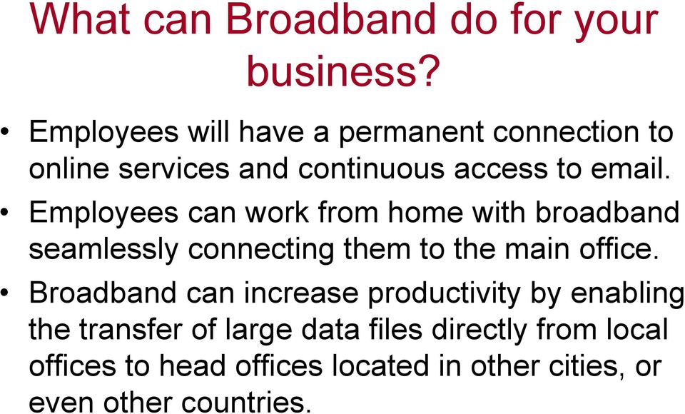 Employees can work from home with broadband seamlessly connecting them to the main office.