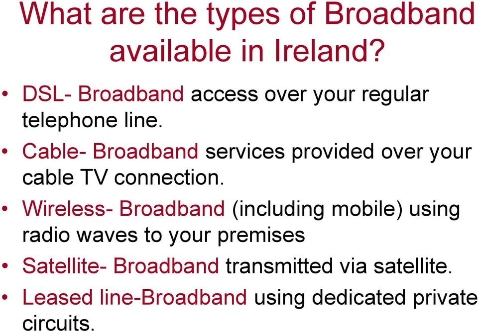 Cable- Broadband services provided over your cable TV connection.