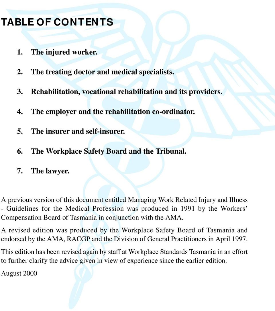 A previous version of this document entitled Managing Work Related Injury and Illness - Guidelines for the Medical Profession was produced in 1991 by the Workers Compensation Board of Tasmania in