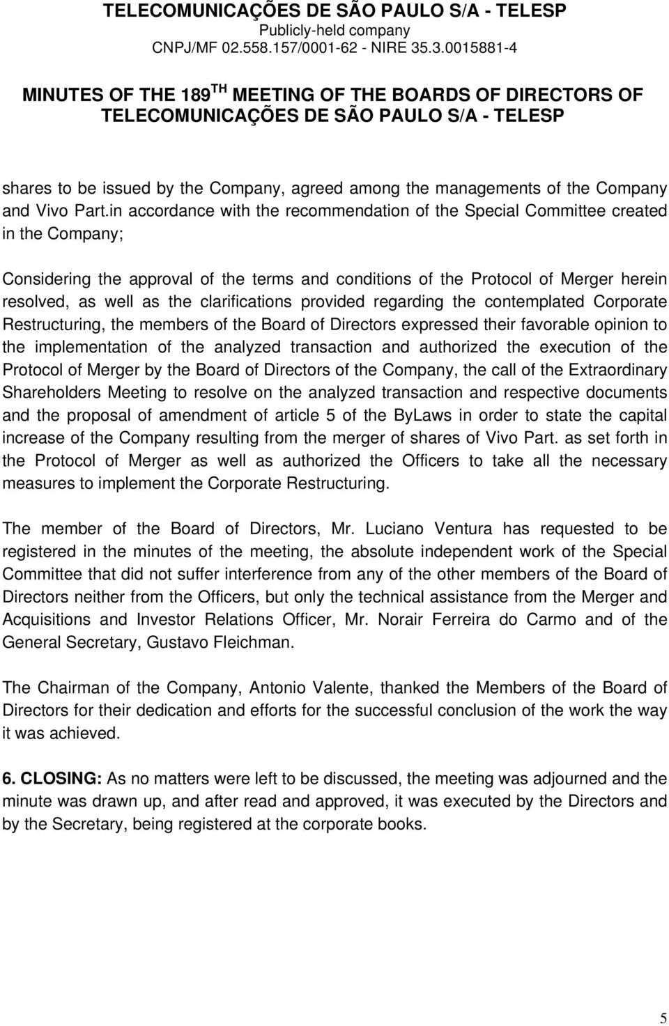 clarifications provided regarding the contemplated Corporate Restructuring, the members of the Board of Directors expressed their favorable opinion to the implementation of the analyzed transaction