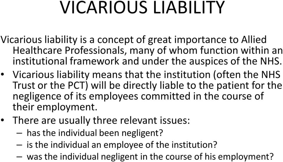 Vicarious liability means that the institution (often the NHS Trust or the PCT) will be directly liable to the patient for the negligence of its