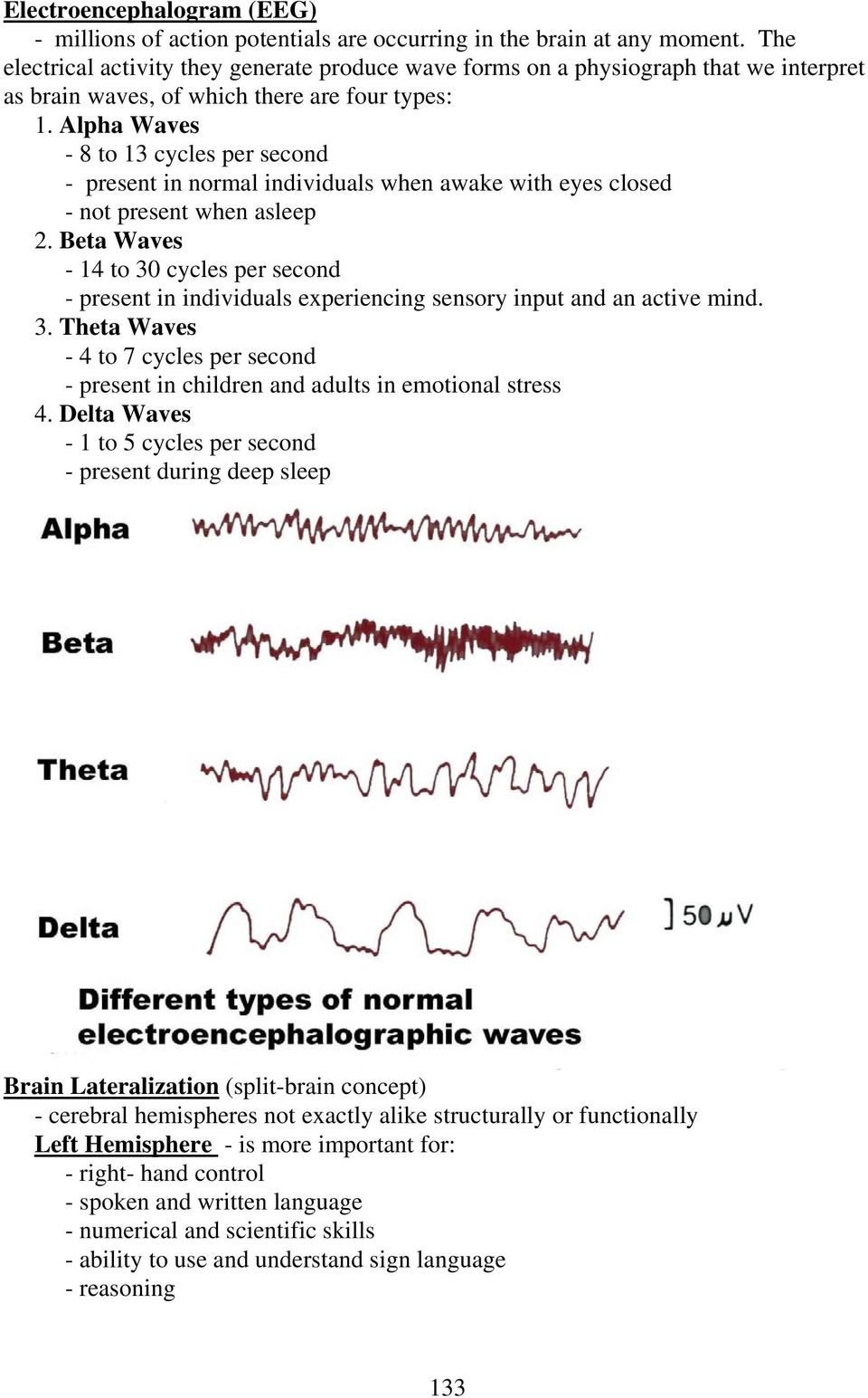 Alpha Waves - 8 to 13 cycles per second - present in normal individuals when awake with eyes closed - not present when asleep 2.