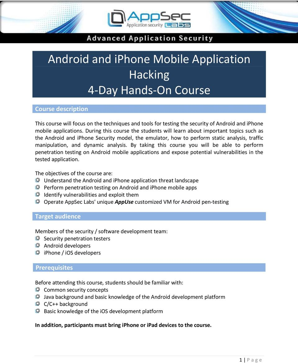 During this course the students will learn about important topics such as the Android and iphone Security model, the emulator, how to perform static analysis, traffic manipulation, and dynamic
