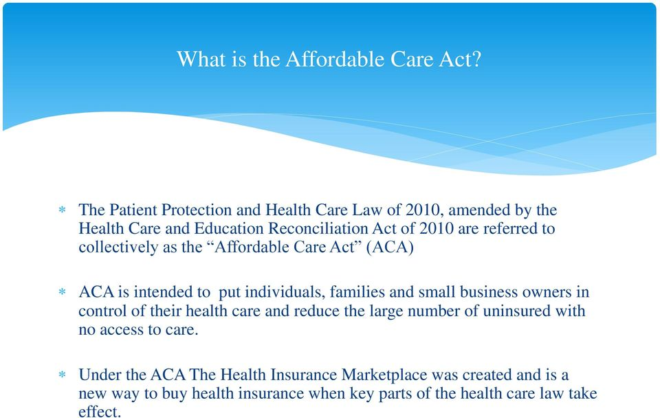 to collectively as the Affordable Care Act (ACA) ACA is intended to put individuals, families and small business owners in control of