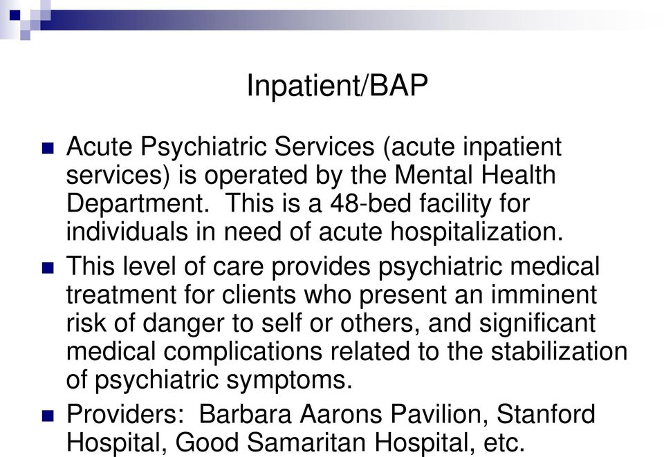 This level of care provides psychiatric medical treatment for clients who present an imminent risk of danger to self or