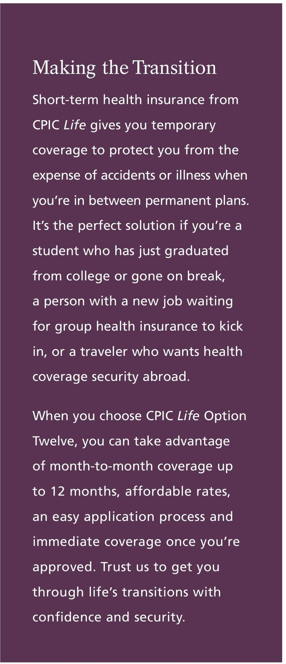 It s the perfect solution if you re a student who has just graduated from college or gone on break, a person with a new job waiting for group health insurance to kick in, or