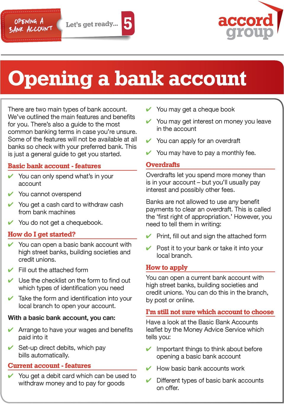 Basic bank account - features You can only spend what s in your account You cannot overspend You get a cash card to withdraw cash from bank machines You do not get a chequebook. How do I get started?