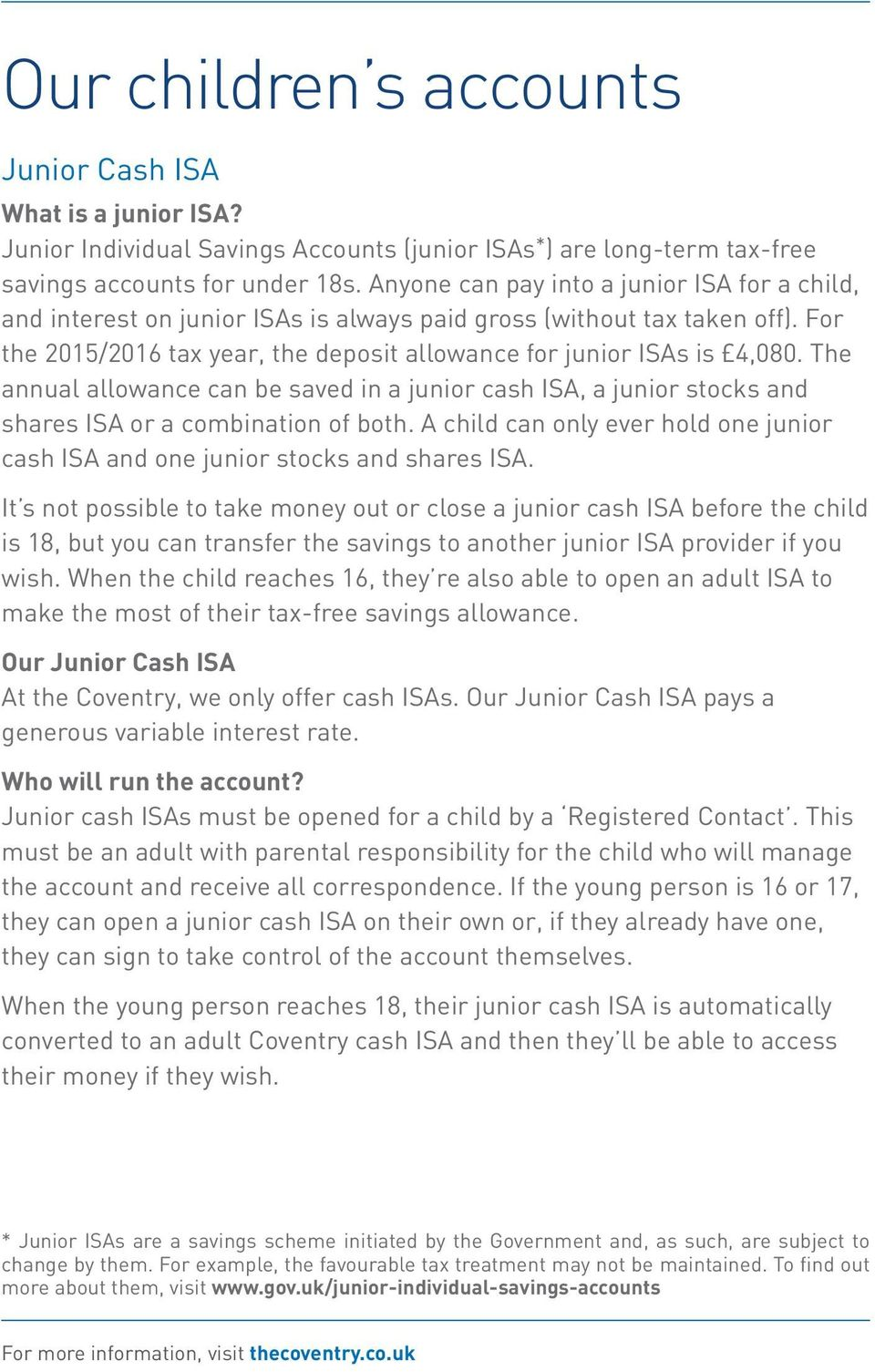 The annual allowance can be saved in a junior cash ISA, a junior stocks and shares ISA or a combination of both. A child can only ever hold one junior cash ISA and one junior stocks and shares ISA.