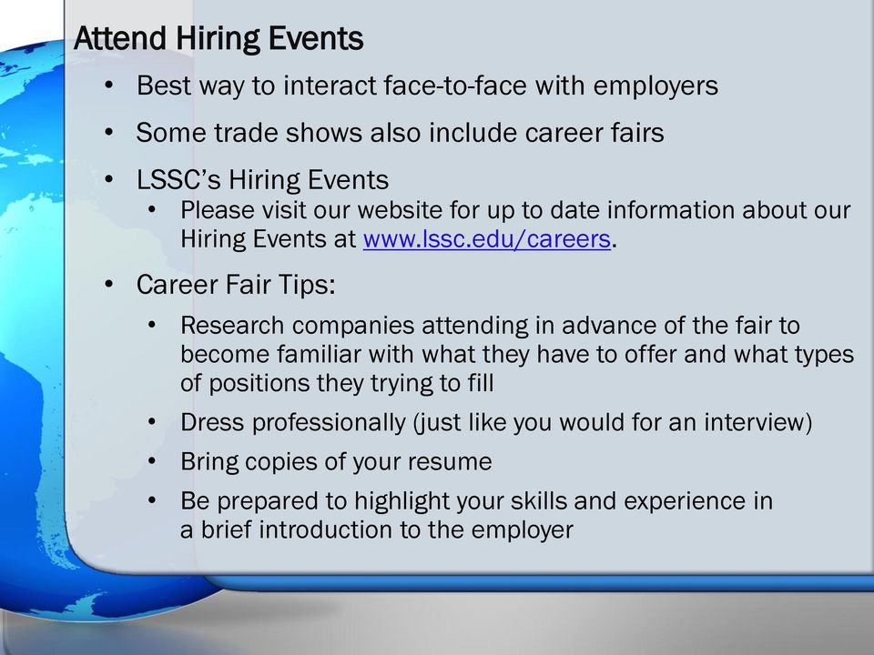 Career Fair Tips: Research companies attending in advance of the fair to become familiar with what they have to offer and what types of
