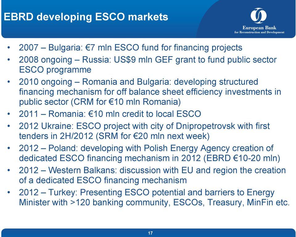 with city of Dnipropetrovsk with first tenders in 2H/2012 (SRM for 20 mln next week) 2012 Poland: developing with Polish Energy Agency creation of dedicated ESCO financing mechanism in 2012 (EBRD