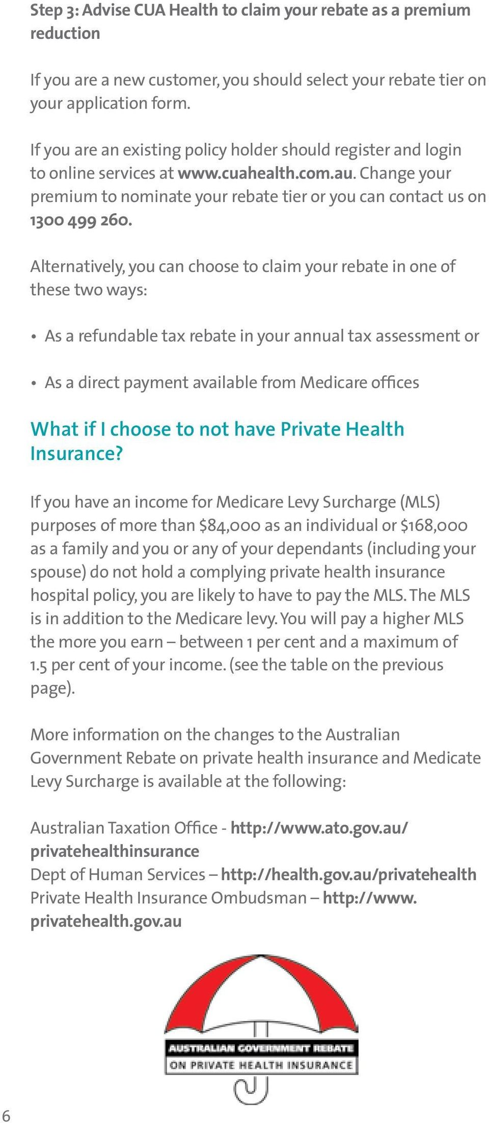 Alternatively, you can choose to claim your rebate in one of these two ways: As a refundable tax rebate in your annual tax assessment or As a direct payment available from Medicare offices What if I