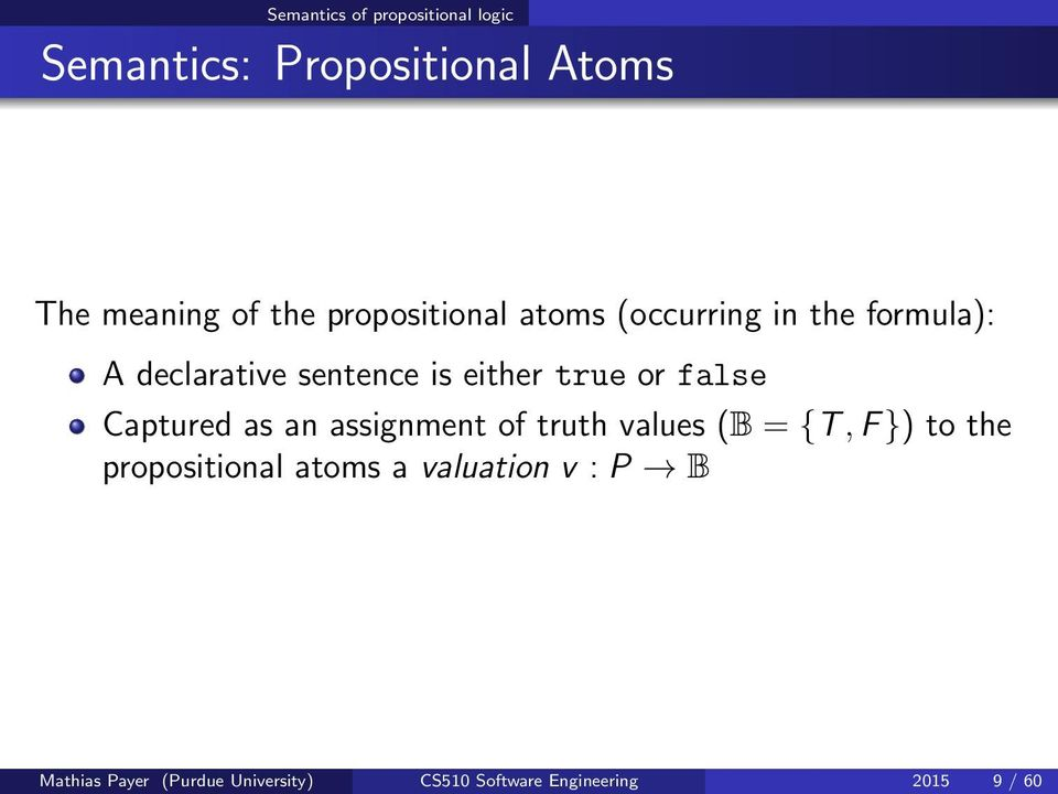 false Captured as an assignment of truth values (B = {T, F }) to the propositional atoms