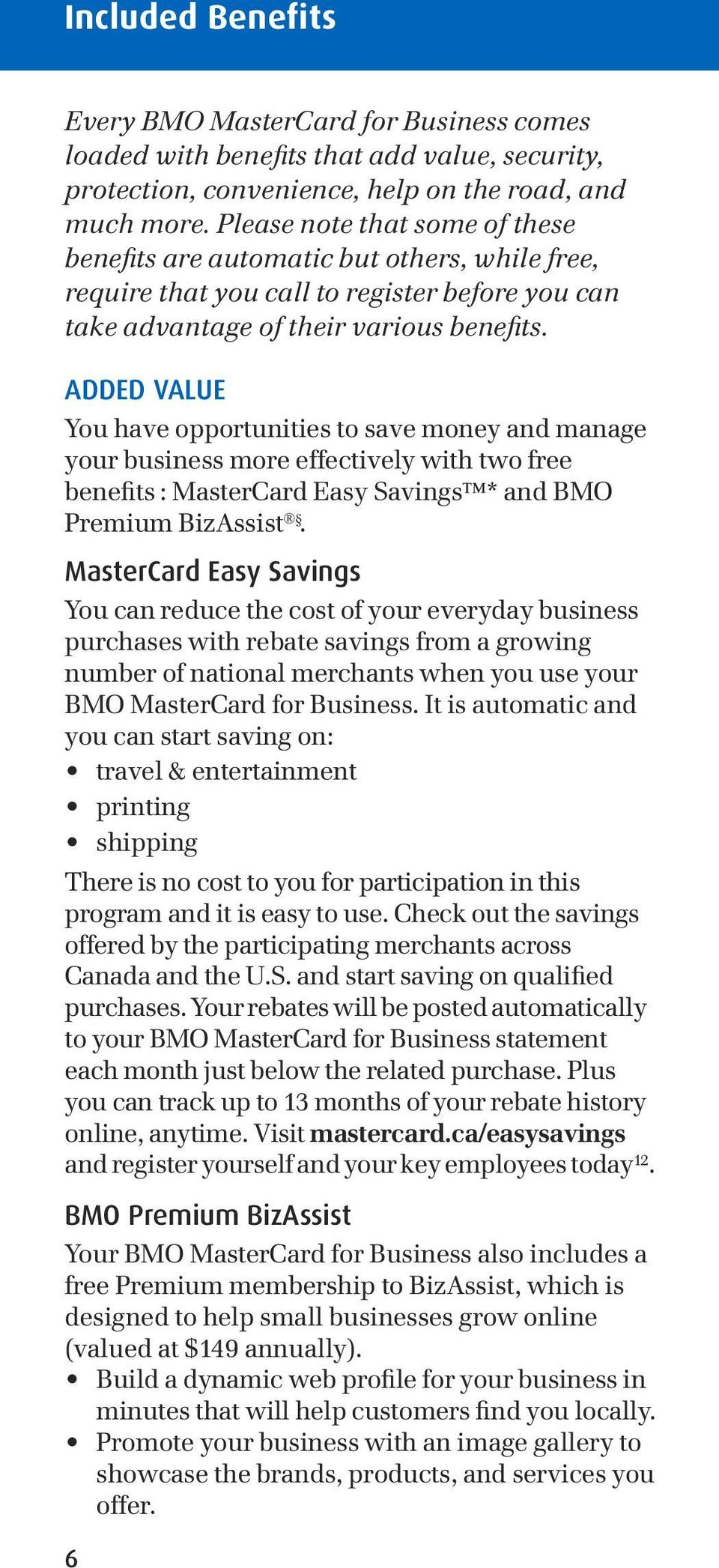 ADDED VALUE You have opportunities to save money and manage your business more effectively with two free benefits : MasterCard Easy Savings * and BMO Premium BizAssist.
