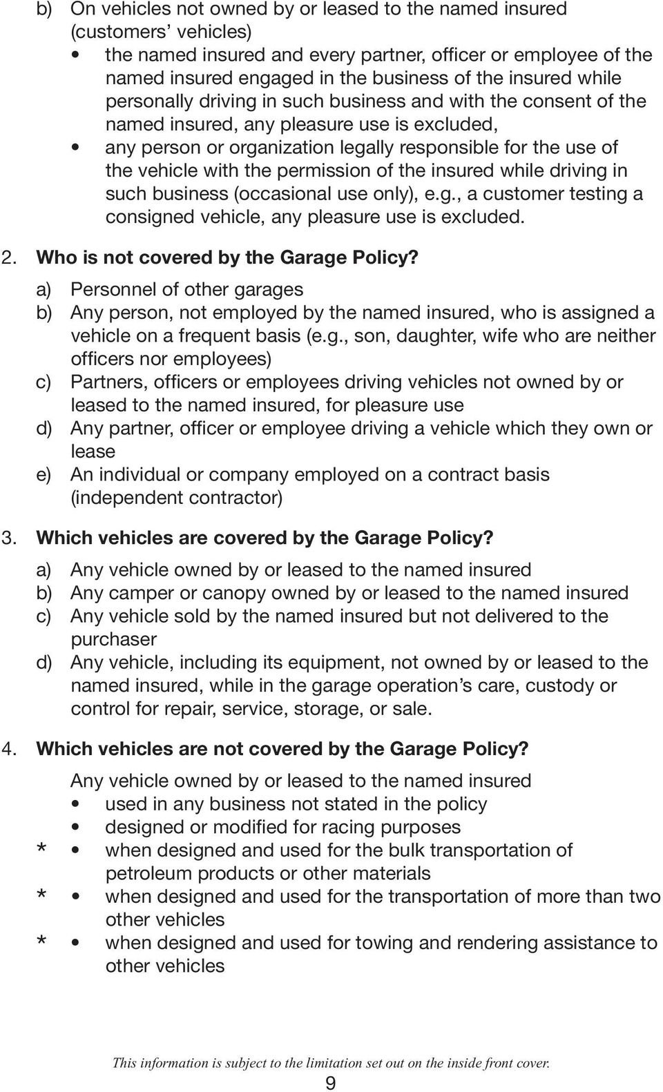 permission of the insured while driving in such business (occasional use only), e.g., a customer testing a consigned vehicle, any pleasure use is excluded. 2. Who is not covered by the Garage Policy?