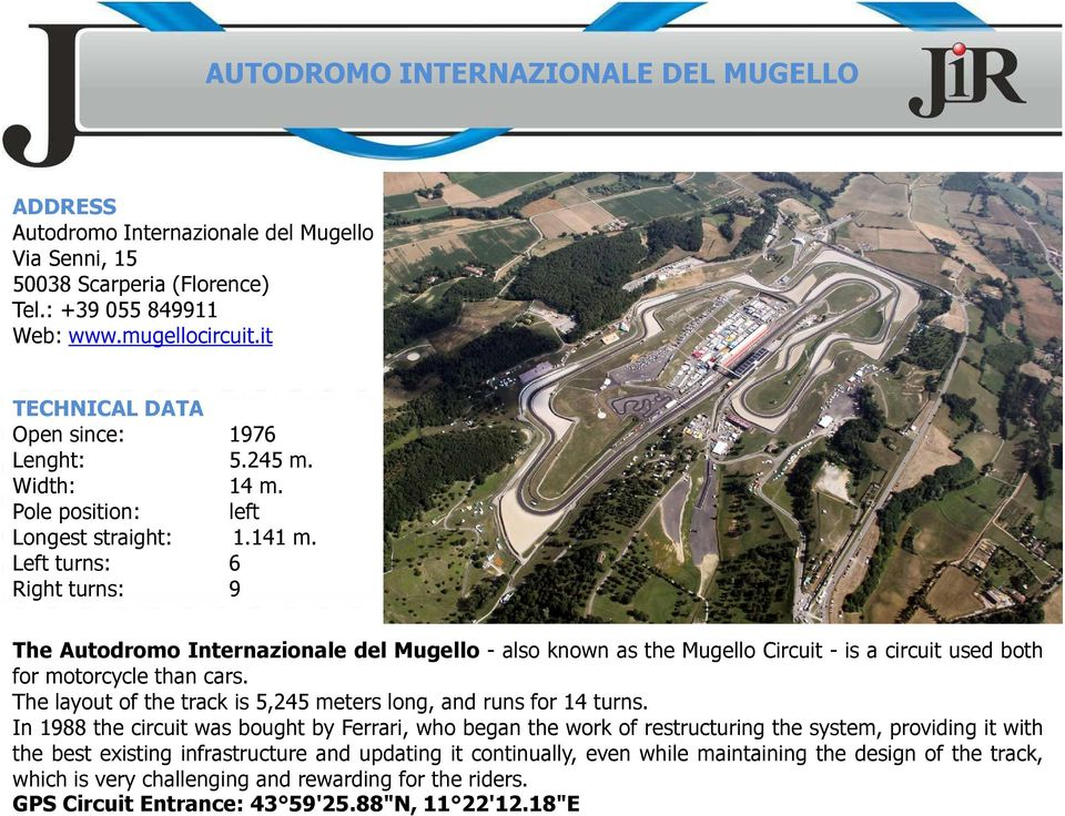 Left turns: 6 Right turns: 9 The Autodromo Internazionale del Mugello - also known as the Mugello Circuit - is a circuit used both for motorcycle than cars.