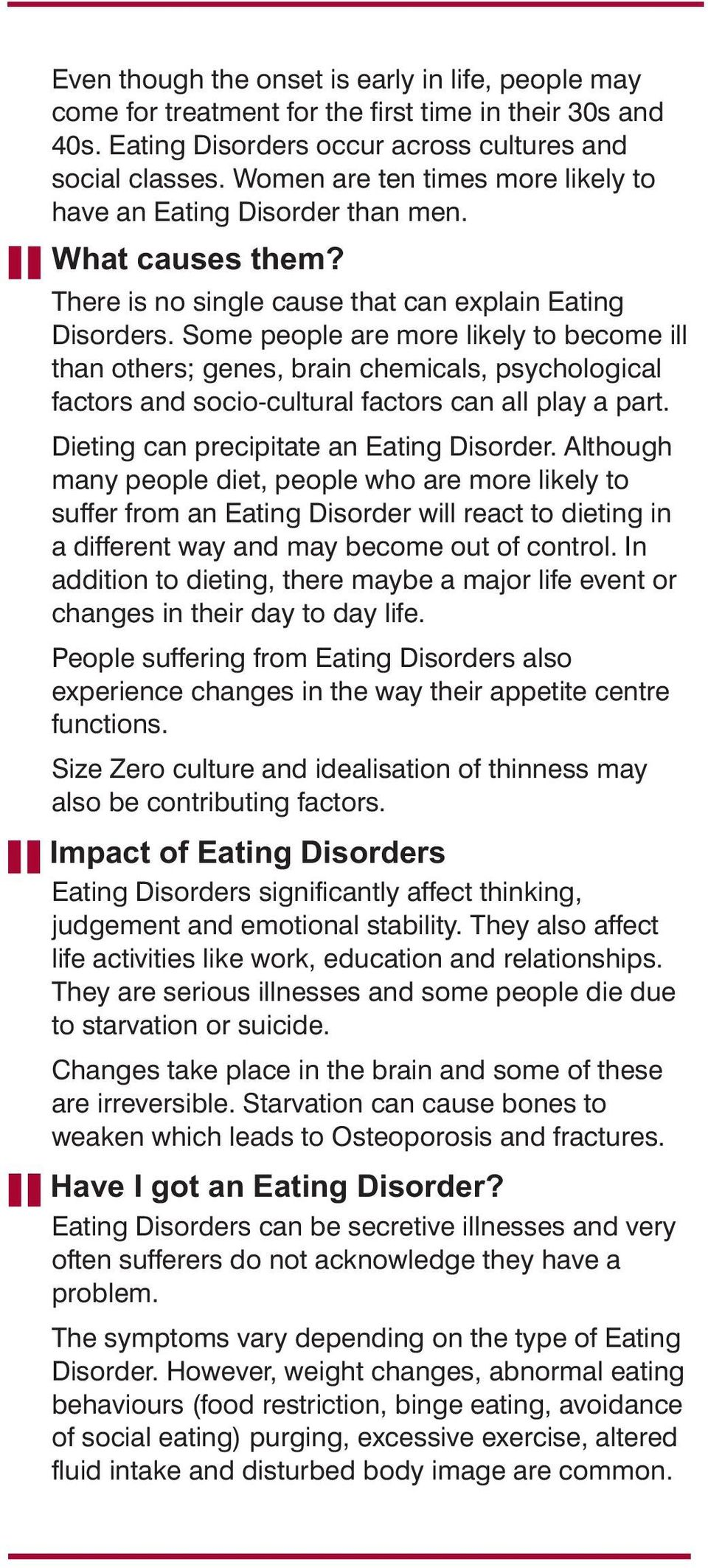 Some people are more likely to become ill than others; genes, brain chemicals, psychological factors and socio-cultural factors can all play a part. Dieting can precipitate an Eating Disorder.