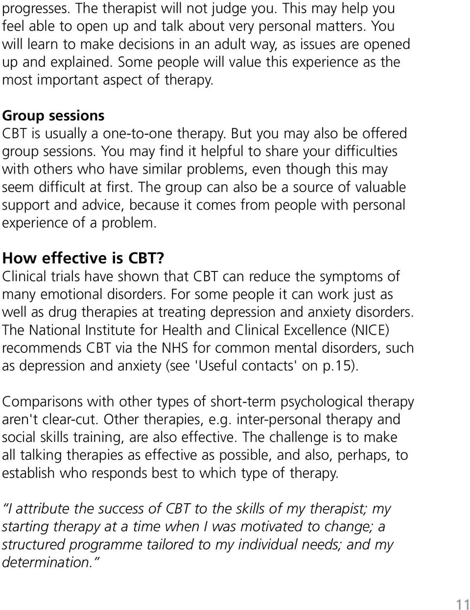Group sessions CBT is usually a one-to-one therapy. But you may also be offered group sessions.
