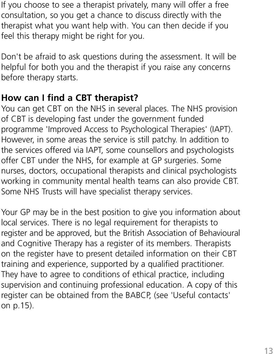 It will be helpful for both you and the therapist if you raise any concerns before therapy starts. How can I find a CBT therapist? You can get CBT on the NHS in several places.