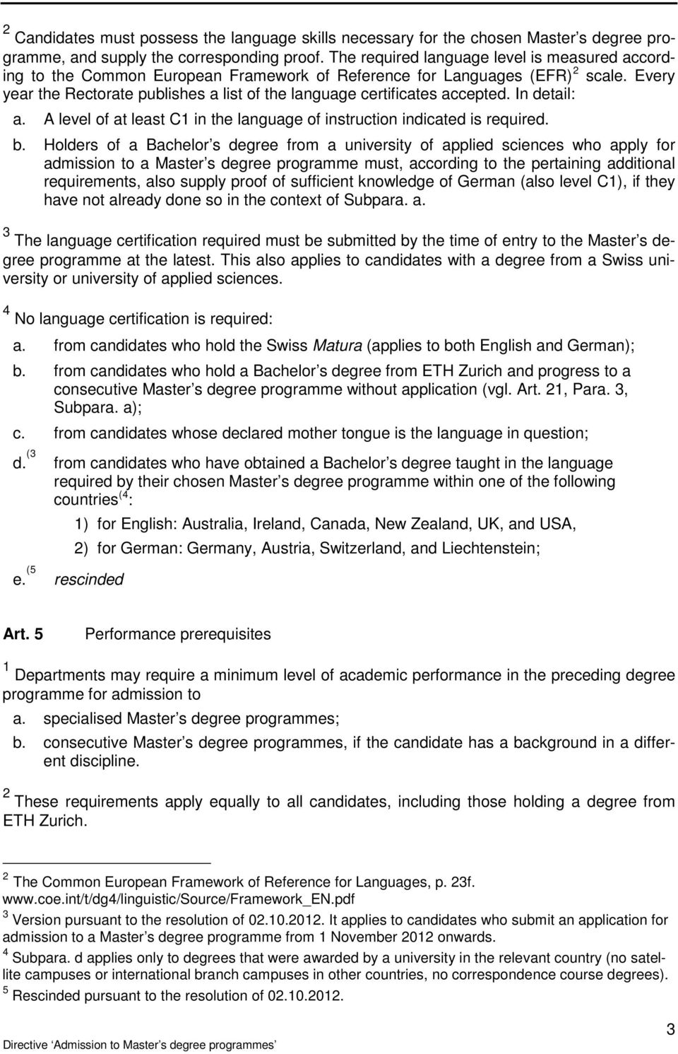 Every year the Rectorate publishes a list of the language certificates accepted. In detail: a. A level of at least C1 in the language of instruction indicated is required. b.