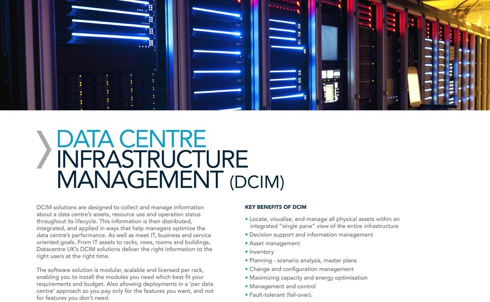 From IT assets to racks, rows, rooms and buildings, Datacentre UK s DCIM solutions deliver the right information to the right users at the right time.