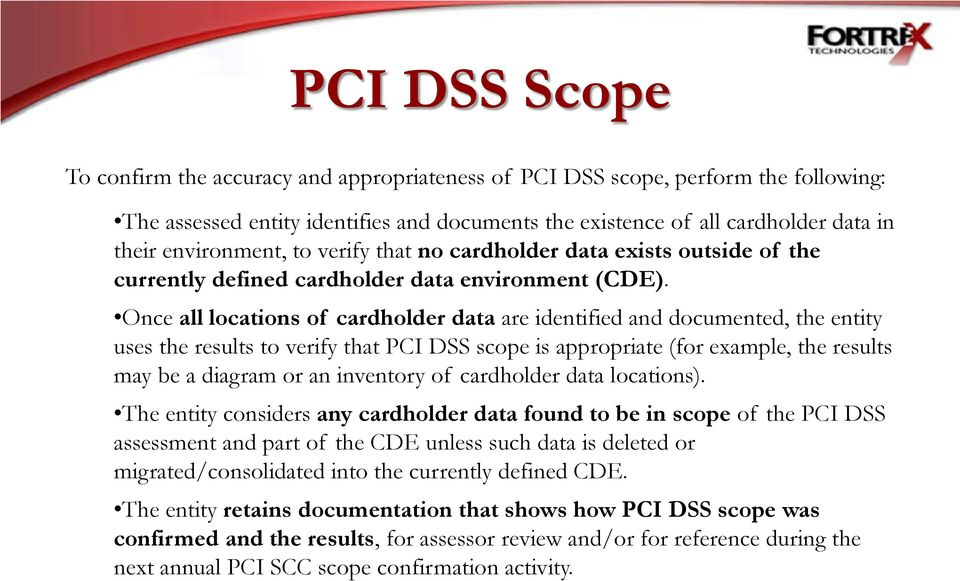Once all locations of cardholder data are identified and documented, the entity uses the results to verify that PCI DSS scope is appropriate (for example, the results may be a diagram or an inventory
