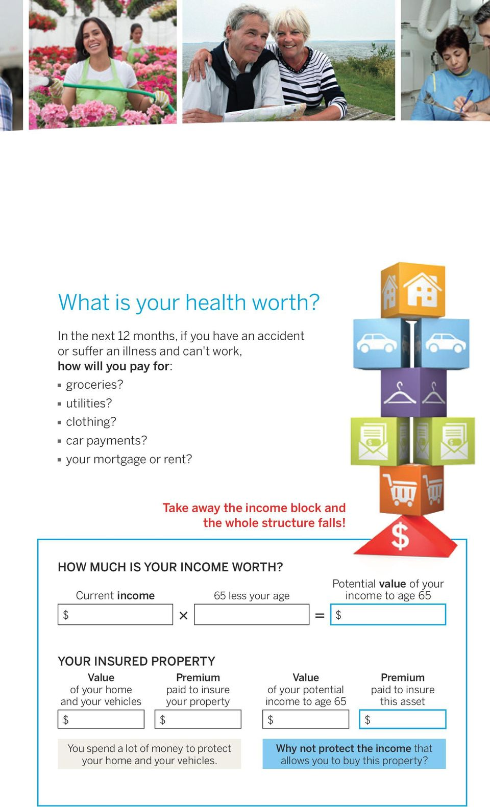 Current income 65 less your age Potential value of your income to age 65 $ 3 5 $ your insured property Value of your home and your vehicles premium paid to insure your