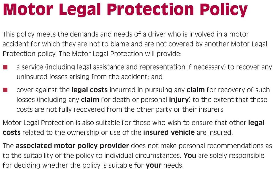 The Motor Legal Protection will provide: n n a service (including legal assistance and representation if necessary) to recover any uninsured losses arising from the accident; and cover against the