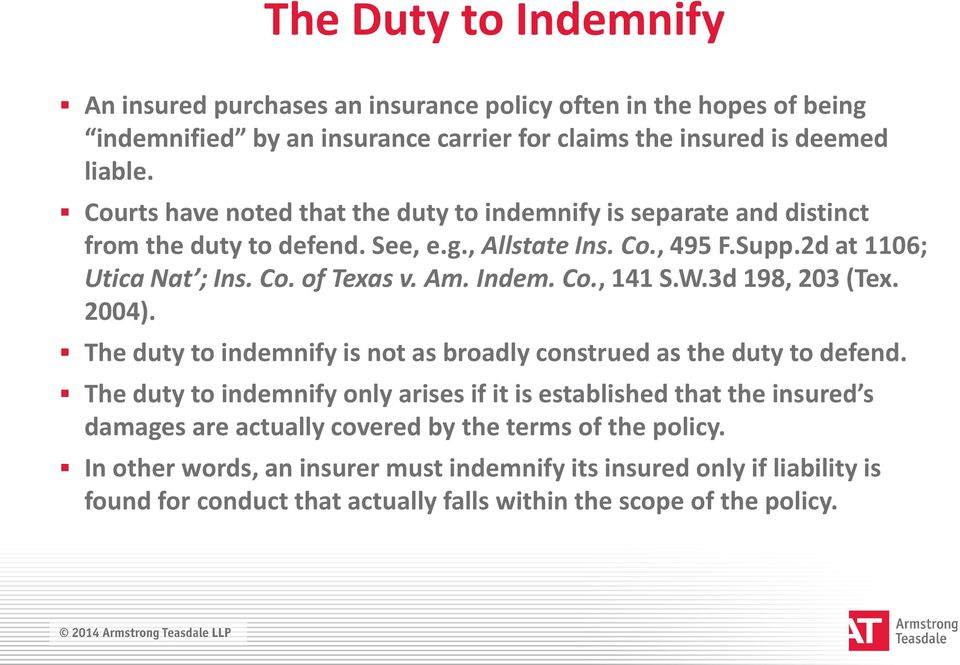 Indem. Co., 141 S.W.3d 198, 203 (Tex. 2004). The duty to indemnify is not as broadly construed as the duty to defend.