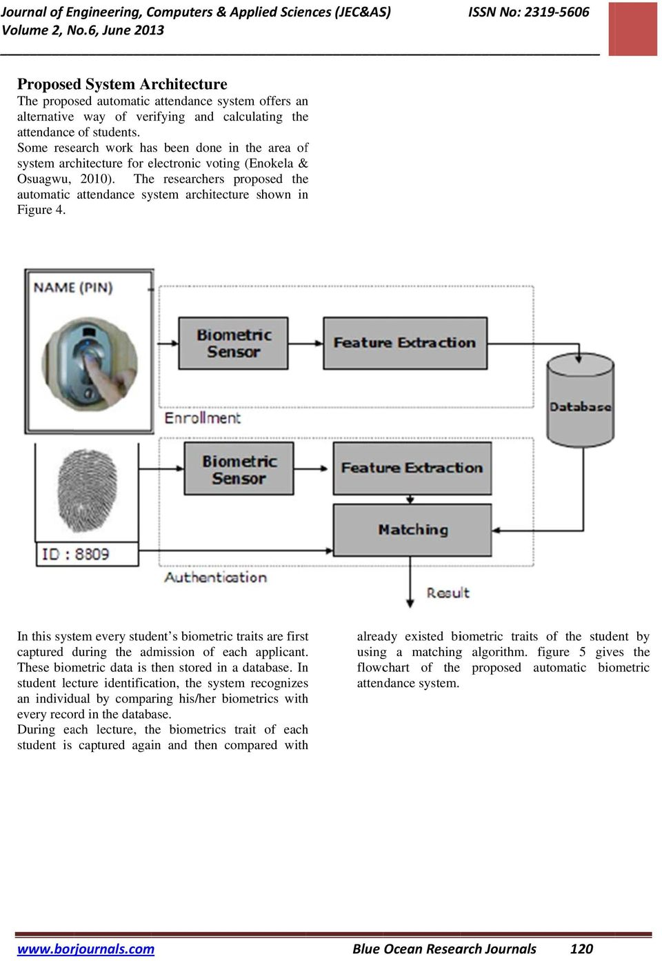 The researchers proposed the automatic attendance system architecture shown in Figure 4. In this system every student s biometric traits are first captured during the admission of each applicant.