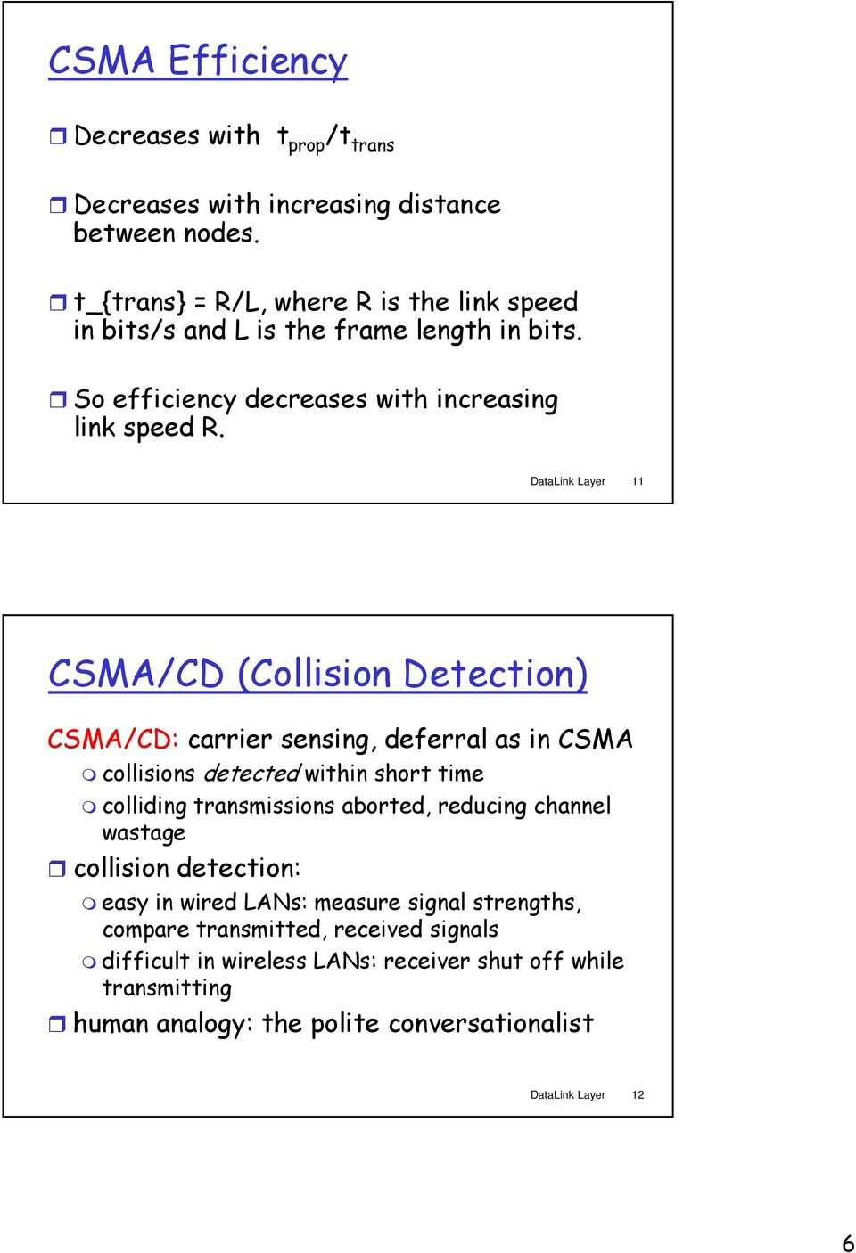 DataLink Layer 11 CSMA/CD (Collision Detection) CSMA/CD: carrier sensing, deferral as in CSMA collisions detected within short time colliding transmissions aborted,