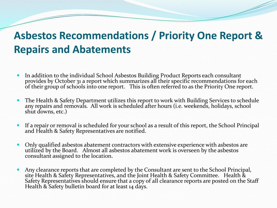 The Health & Safety Department utilizes this report to work with Building Services to schedule any repairs and removals. All work is scheduled after hours (i.e. weekends, holidays, school shut downs, etc.