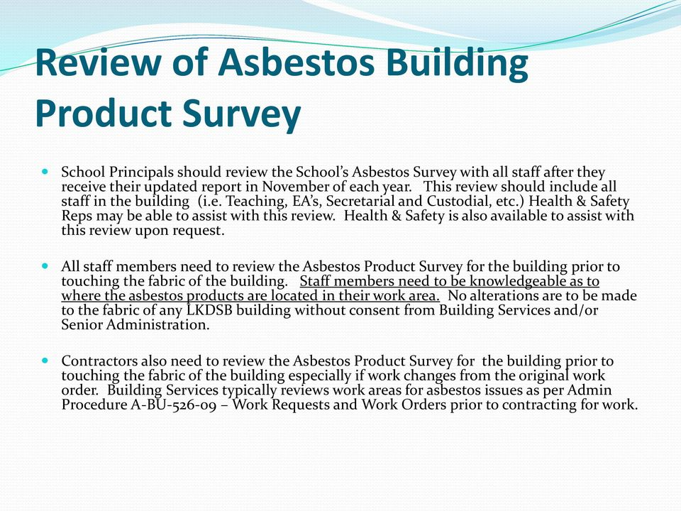 Health & Safety is also available to assist with this review upon request. All staff members need to review the Asbestos Product Survey for the building prior to touching the fabric of the building.