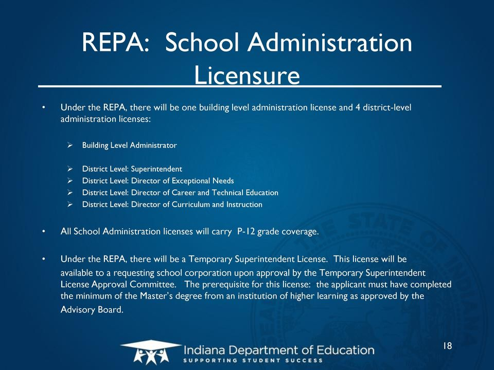 Administration licenses will carry P-12 grade coverage. Under the REPA, there will be a Temporary Superintendent License.